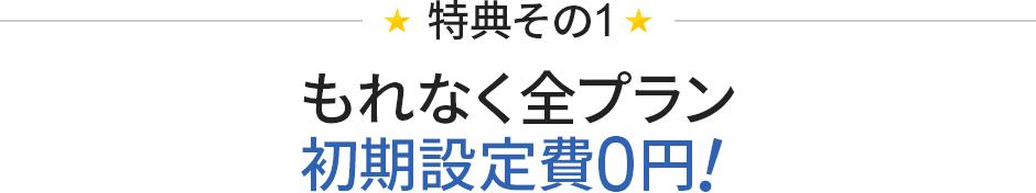 [特典1]もれなく全プラン初期設定費用が0円!